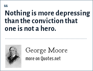 George Moore: Nothing is more depressing than the conviction that one is not a hero.