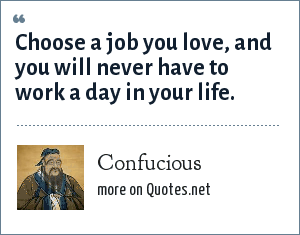 Confucious: Choose a job you love, and you will never have to work a day in your life.