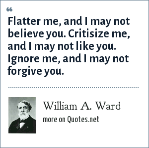 William A. Ward: Flatter me, and I may not believe you. Critisize me, and I may not like you. Ignore me, and I may not forgive you.