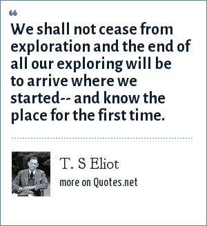 T. S Eliot: We shall not cease from exploration and the end of all our exploring will be to arrive where we started-- and know the place for the first time.