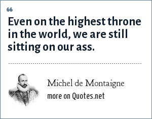 Michel de Montaigne: Even on the highest throne in the world, we are still sitting on our ass.