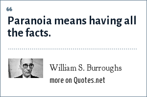 William S. Burroughs: Paranoia means having all the facts.