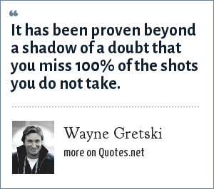 Wayne Gretski: It has been proven beyond a shadow of a doubt that you miss 100% of the shots you do not take.