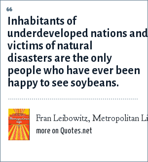 Fran Leibowitz, Metropolitan Life: Inhabitants of underdeveloped nations and victims of natural disasters are the only people who have ever been happy to see soybeans.