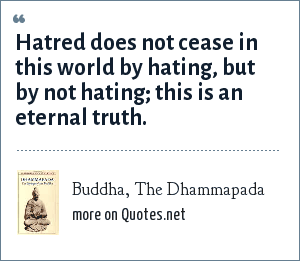 Buddha, The Dhammapada: Hatred does not cease in this world by hating, but by not hating; this is an eternal truth.