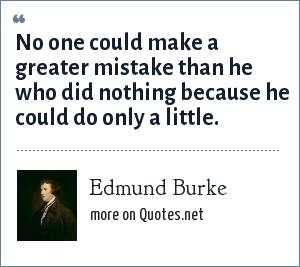 Edmund Burke: No one could make a greater mistake than he who did nothing because he could do only a little.