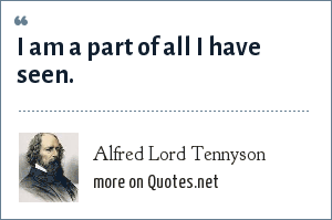 Alfred Lord Tennyson: I am a part of all I have seen.