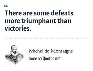 Michel de Montaigne: There are some defeats more triumphant than victories.
