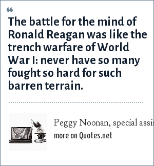 Peggy Noonan, special assistant and speech writer to Reagan, 1984-88: The battle for the mind of Ronald Reagan was like the trench warfare of World War I: never have so many fought so hard for such barren terrain.