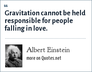 Albert Einstein: Gravitation cannot be held responsible for people falling in love.