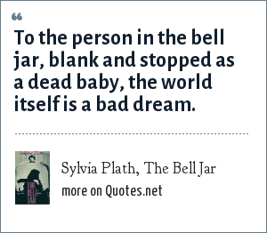 Sylvia Plath, The Bell Jar: To the person in the bell jar, blank and stopped as a dead baby, the world itself is a bad dream.