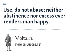 Voltaire: Use, do not abuse; neither abstinence nor excess ever renders man happy.