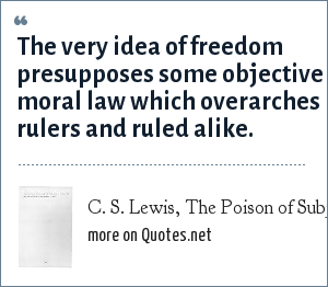 C. S. Lewis, The Poison of Subjectivism (from Christian Reflections; p. 108): The very idea of freedom presupposes some objective moral law which overarches rulers and ruled alike.