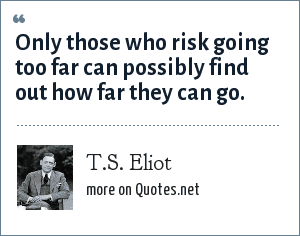 T.S. Eliot: Only those who risk going too far can possibly find out how far they can go.