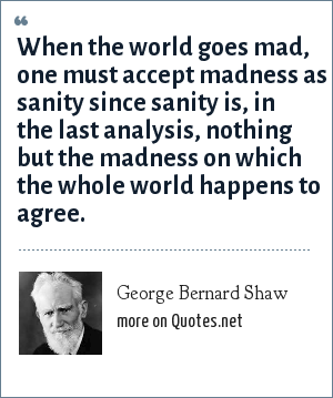 George Bernard Shaw: When the world goes mad, one must accept madness as sanity since sanity is, in the last analysis, nothing but the madness on which the whole world happens to agree.