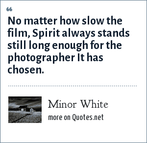 Minor White: No matter how slow the film, Spirit always stands still long enough for the photographer It has chosen.