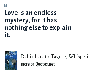 Rabindranath Tagore, Whisperings. The Inspirational Writings of Rabindranath Tagore on Nature, Love and Life.: Love is an endless mystery, for it has nothing else to explain it.