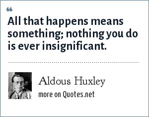 Aldous Huxley: All that happens means something; nothing you do is ever insignificant.