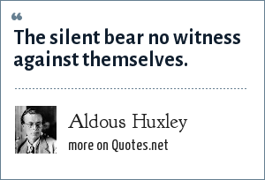 Aldous Huxley: The silent bear no witness against themselves.