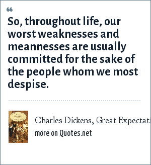 Charles Dickens, Great Expectations: So, throughout life, our worst weaknesses and meannesses are usually committed for the sake of the people whom we most despise.