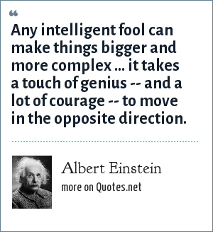 Albert Einstein: Any intelligent fool can make things bigger and more complex ... it takes a touch of genius -- and a lot of courage -- to move in the opposite direction.