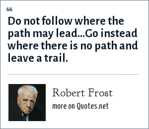 Robert Frost: Do not follow where the path may lead...Go instead where there is no path and leave a trail.