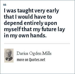 Darius Ogden Mills: I was taught very early that I would have to depend entirely upon myself that my future lay in my own hands.