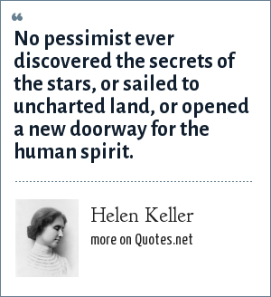 Helen Keller: No pessimist ever discovered the secrets of the stars, or sailed to uncharted land, or opened a new doorway for the human spirit.