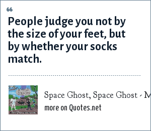 Space Ghost, Space Ghost - Musical Bar-b-cue: People judge you not by the size of your feet, but by whether your socks match.