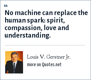 Louis V. Gerstner Jr.: No machine can replace the human spark: spirit, compassion, love and understanding.
