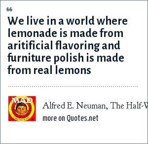 Alfred E. Neuman, The Half-Wit and Wisdom of Alfred E. Neuman (MAD magazine): We live in a world where lemonade is made from aritificial flavoring and furniture polish is made from real lemons