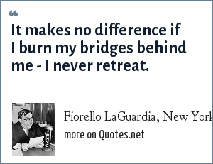 Fiorello LaGuardia, New York City Mayor: It makes no difference if I burn my bridges behind me - I never retreat.
