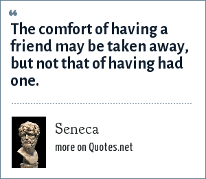 Seneca: The comfort of having a friend may be taken away, but not that of having had one.