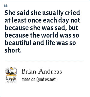 Brian Andreas: She said she usually cried at least once each day not because she was sad, but because the world was so beautiful and life was so short.
