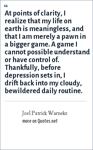 Joel Patrick Warneke: At points of clarity, I realize that my life on earth is meaningless, and that I am merely a pawn in a bigger game. A game I cannot possible understand or have control of. Thankfully, before depression sets in, I drift back into my cloudy, bewildered daily routine.