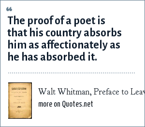Walt Whitman, Preface to Leaves of Grass, 1855: The proof of a poet is that his country absorbs him as affectionately as he has absorbed it.