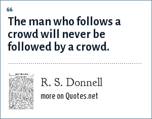 R. S. Donnell: The man who follows a crowd will never be followed by a crowd.