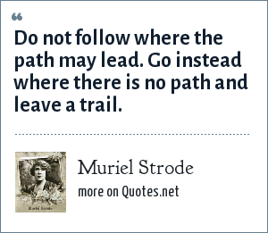 Muriel Strode: Do not follow where the path may lead. Go instead where there is no path and leave a trail.