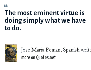 Jose Maria Peman, Spanish writer, El Divino Impaciente: The most eminent virtue is doing simply what we have to do.