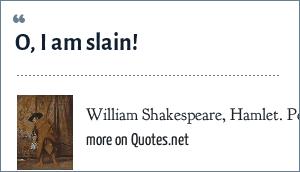 William Shakespeare, Hamlet. Polonius says this as Hamlet kills him behind the curtain.: O, I am slain!