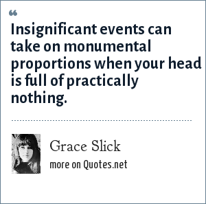 Grace Slick: Insignificant events can take on monumental proportions when your head is full of practically nothing.