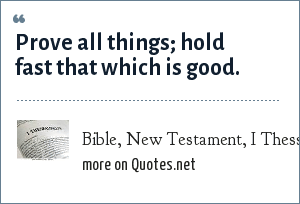 Bible, New Testament, I Thessalonians: Prove all things; hold fast that which is good.
