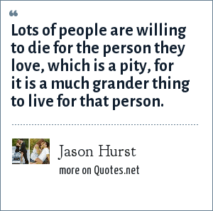 Jason Hurst: Lots of people are willing to die for the person they love, which is a pity, for it is a much grander thing to live for that person.