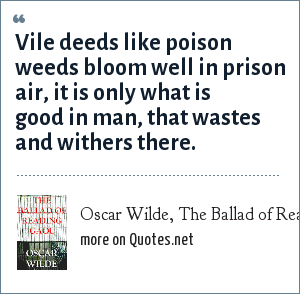 Oscar Wilde, The Ballad of Reading Gaol: Vile deeds like poison weeds bloom well in prison air, it is only what is good in man, that wastes and withers there.