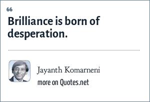 Jayanth Komarneni: Brilliance is born of desperation.