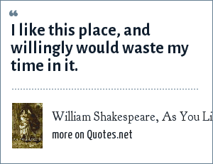 William Shakespeare, As You Like It: I like this place, and willingly would waste my time in it.