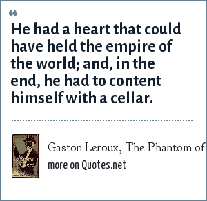 Gaston Leroux, The Phantom of the Opera: He had a heart that could have held the empire of the world; and, in the end, he had to content himself with a cellar.