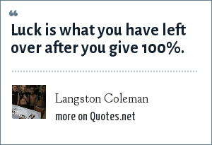 Langston Coleman: Luck is what you have left over after you give 100%.