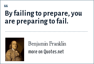 Benjamin Franklin: By failing to prepare, you are preparing to fail.