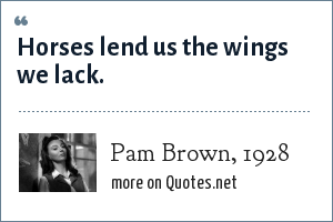 Pam Brown, 1928: Horses lend us the wings we lack.